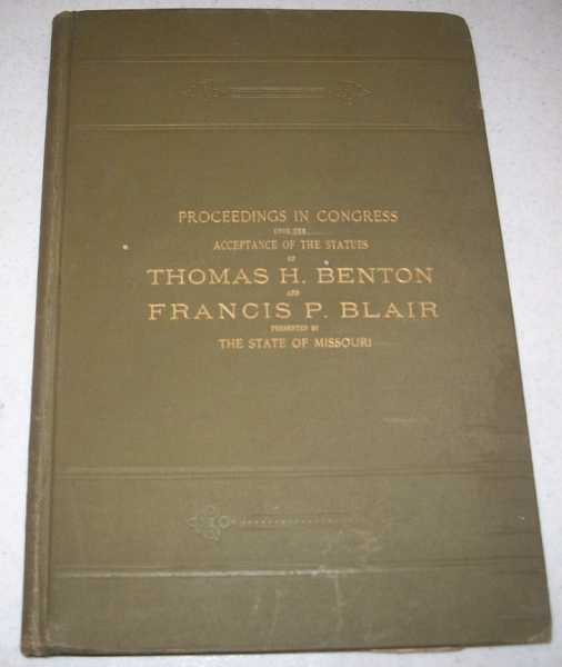 Proceedings in Congress Upon the Acceptance of the Statues of Thomas H. Benton and Francis P. Blair Presented by The State of Missouri, N/A
