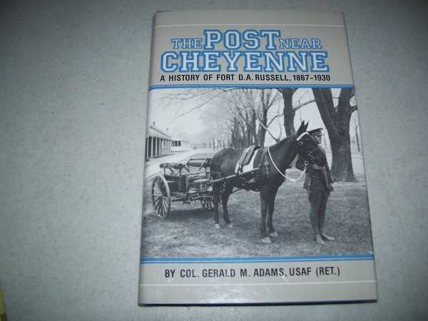 The Post Near Cheyenne: A History of Fort D.A. Russell, 1867-1930, Adams, Col. Gerald M.