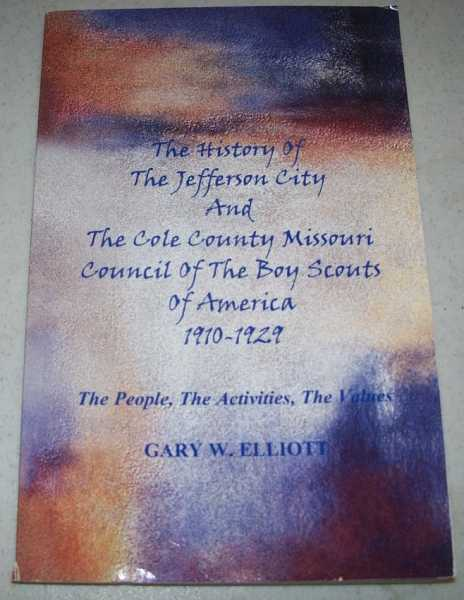 The History of the Jefferson City and The Cole County Missouri Council of the Boy Scouts of America 1910-1929-The People, the Activities, the Values, Elliott, Gary W.