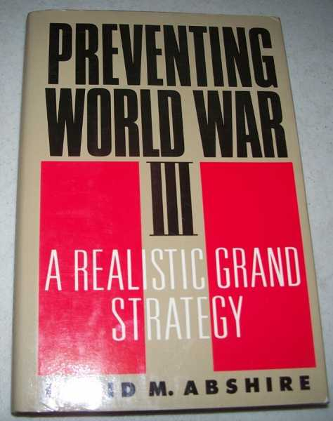 Preventing World War III: A Realistic Grand Strategy, Abshire, David M.