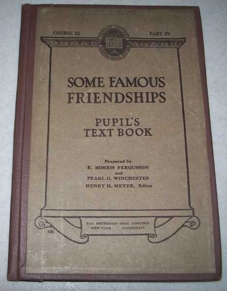 Some Famous Friendships Pupil's Text Book, Course IX, Part IV, Fergusson, E. Morris and Winchester, Pearl G.; Meyer, Henry H. (ed.)