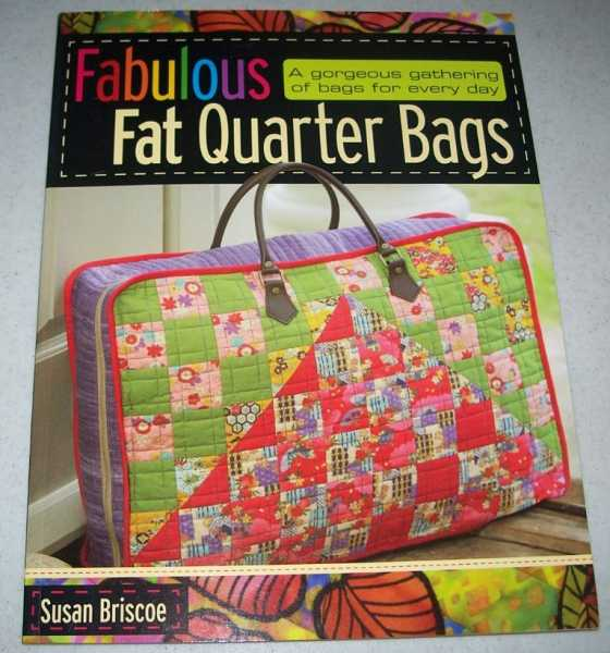 Fabulous Fat Quarter Bags: A Gorgeous Gathering of Bags for Every Day, Briscoe, Susan