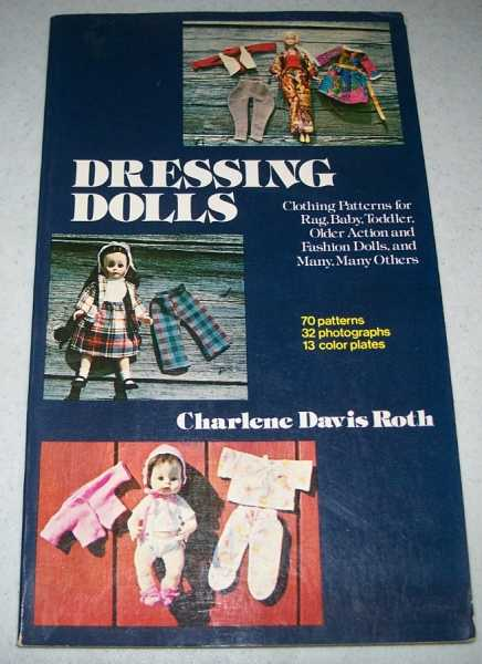 Dressing Dolls: Clothing Patterns for Rag, Baby, Toddler, Older Action and Fashion Dolls, and Many Many Others, Roth, Charlene Davis