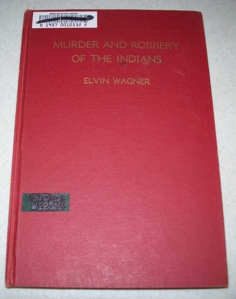 Murder and Robbery of the Indians: A Protest Regarding the Crimes Committed Against a Basically Noble Race of People, Wagner, Elvin