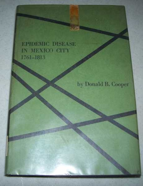 Epidemic Disease in Mexico City 1761-1813: An Administrative, Social and Medical Study, Cooper, Donald B.
