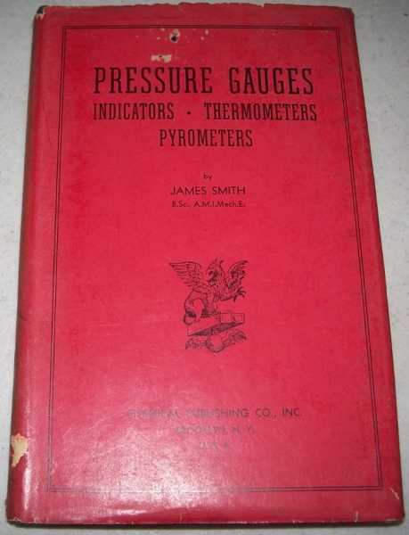 Pressure Gauges: Indicators, Thermometers, Pyrometers, A Handbook for the Practical Man and the Student, Smith, James