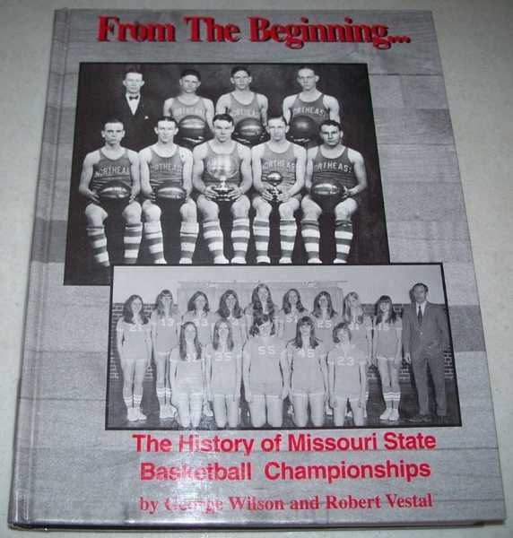 From the Beginning: The History of Missouri State Basketball Championships 1927-1999, Vestal, Robert and Wilson, George