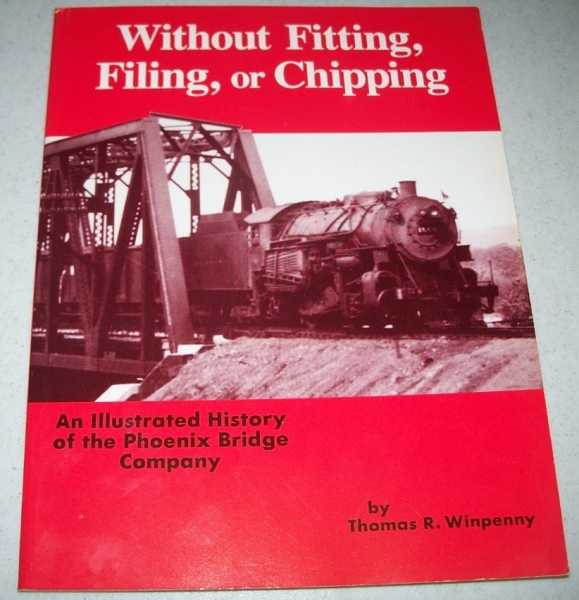 Without Fitting, Filing or Chipping: An Illustrated History of the Phoenix Bridge Company, Winpenny, Thomas R.