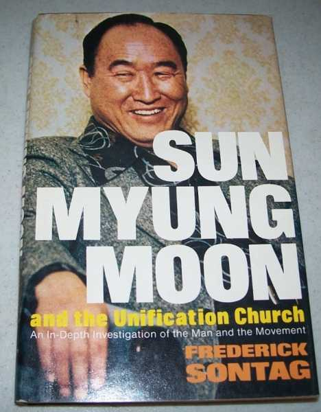 Sun Myung Moon and the Unification Church: An In-Depth Investigation of the Man and the Movement, Sontag, Frederick