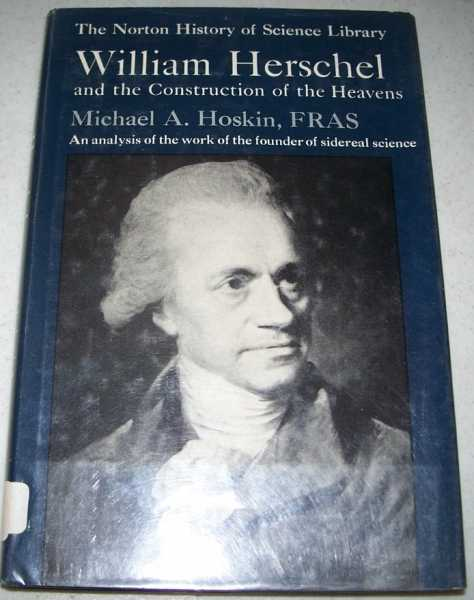 William Herschel and the Construction of the Heavens (Norton History of Science Library), Hoskin, Michael A.