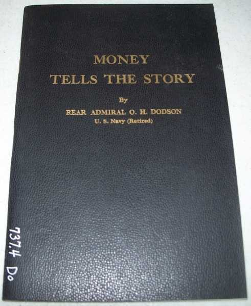 Money Tells the Story: Coins Link Men Everywhere with All Ages of Humanity, Reflecting the Wisdom and Failures of the Past, The Problems of Today and the Dream of Tomorrow, Dodson, Rear Admiral O.H.