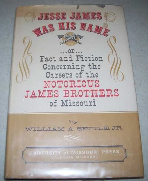 Jesse James Was His Name or Fact and Fiction Concerning the Careers of the Notorious James Brothers of Missouri, Settle, William A. jr.