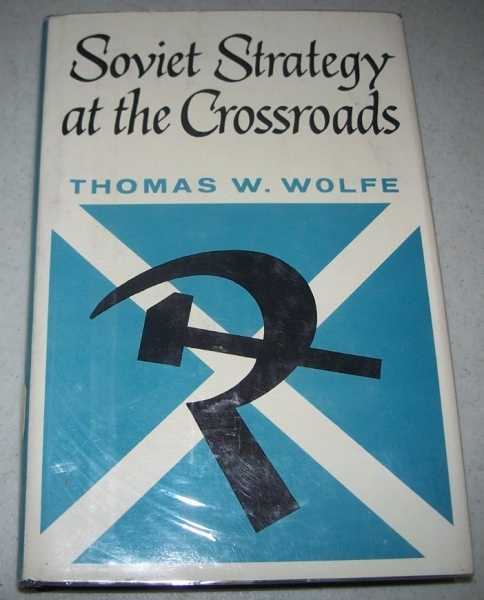 Soviet Strategy at the Crossroads, Wolfe, Thomas W.