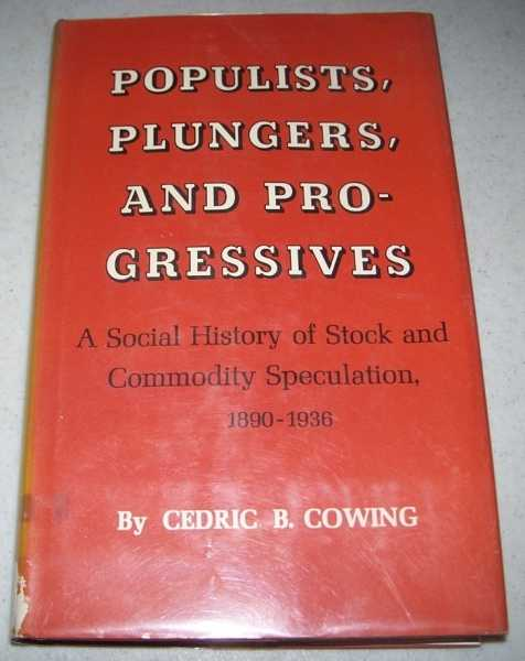 Populists, Plungers and Progressives: A Social History of Stock and Commodity Speculation 1890-1936, Cowing, Cedric B.