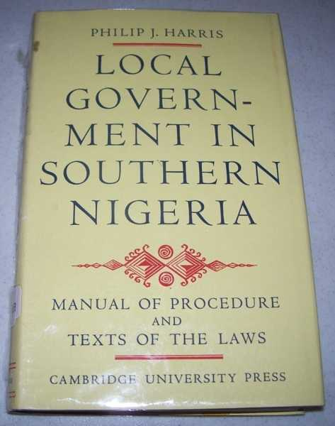 Local Government in Southern Nigeria: A Manual of Law and Procedure Under the Eastern Region Local Government Law, 1955, and the Western Region Local Government Law 1952, Harris, Philip J.