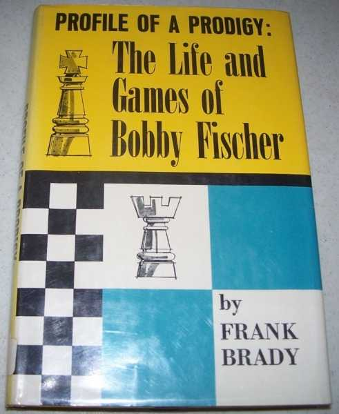 Profile of a Prodigy: The Life and Games of Bobby Fischer, Brady, Frank