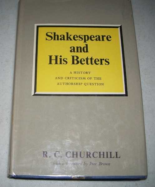 Shakespeare and His Betters: A History and a Criticism of the Attempts Which Have Been Made to Prove That Shakespeare's Works Were Written by Others, Churchill, R.C.
