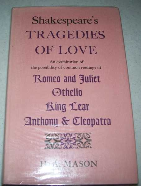 Shakespeare's Tragedies of Love: An Examination of the Possibility of Common Readings of Romeo and Juliet, Othello, King Lear, and Anthony and Cleopatra, Mason, H.A.