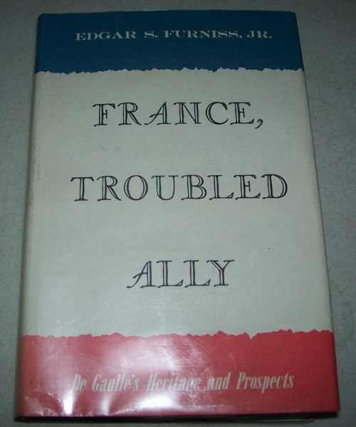France Troubled Ally: De Gaulle's Heritage and Prospects, Furniss, Edgar S. Jr.