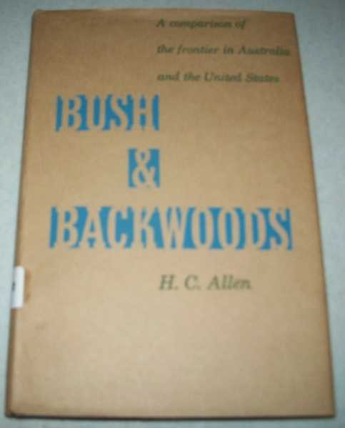 Bush and Backwoods: A Comparison of the Frontier in Australia and the United States, Allen, H.C.