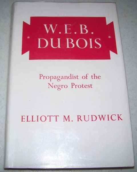 W.E.B. Du Bois: Propagandist of the Negro Protest, Rudwick, Elliott M.