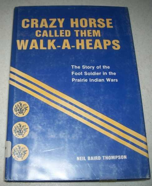 Crazy Horse Called Them Walk-a-Heaps: The Story of the Foot Soldier in the Prairie Indian Wars, Thompson, Neil Baird