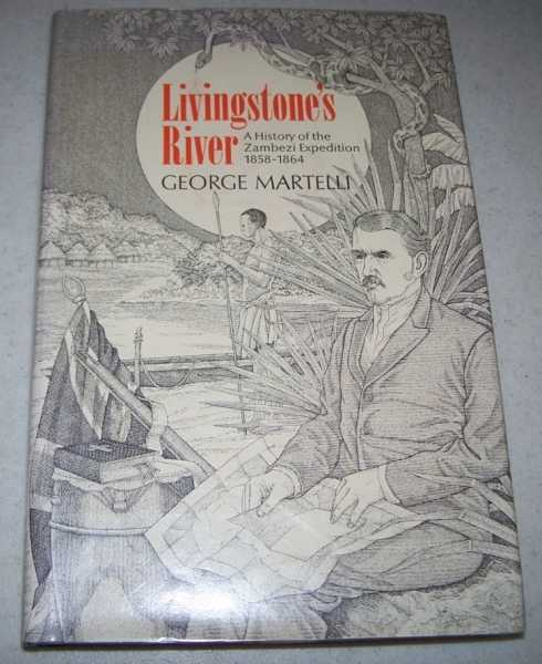 Livingstone's River: A History of the Zambezi Expedition 1858-1864, Martelli, George