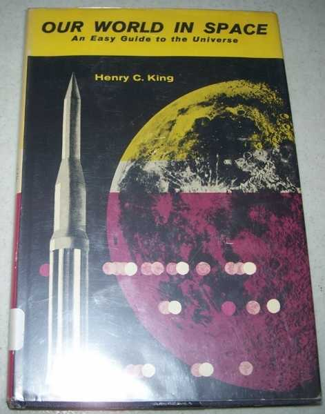 Our World in Space: An Easy Guide to the Universe, King, Henry C.