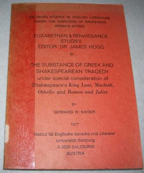 The Substance of Greek and Shakespearean Tragedy Under Special Consideration of Shakespeare's King Lear, Macbeth, Othello and Romeo and Juliet (Elizabeth and Renaissance Studies 67), Kaiser, Gerhard W.