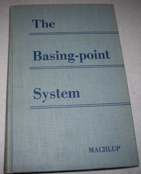 The Basing-Point System: An Economic Analysis of a Controversial Pricing Practice, Machlup, Fritz
