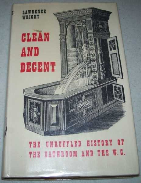 Clean and Decent: The Unruffled History of the Bathroom and the W.C., Wright, Lawrence