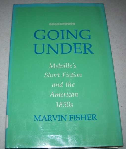 Going Under: Melville's Short Fiction and the American 1850s, Fisher, Marvin