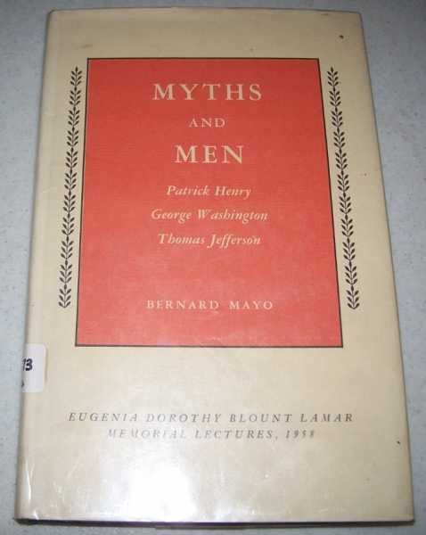 Myths and Men: Patrick Henry, George Washington, Thomas Jefferson (Eugenia Dorothy Blount Lamar Memorial Lectures 1958), Mayo, Bernard