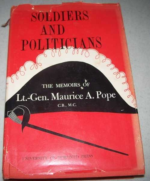 Soldiers and Politicians: The Memoirs of Lt.-Gen. Maurice A. Pope, Pope, Maurice A. (Lt.-Gen.)