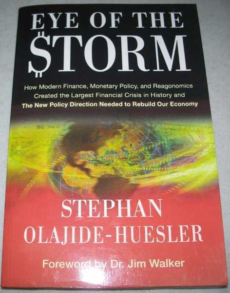 Eye of the Storm: How Modern Finance, Monetary Policy, and Reagonomics Created the the Largest Financial Crisis in History and the New Policy Direction Needed to Rebuild Our Economy, Olajide-Huesler, Stephan