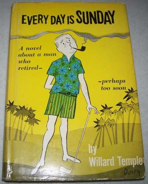 Every Day Is Sunday: A Novel About a Man Who Retired, Perhaps Too Soon, Temple, Willard
