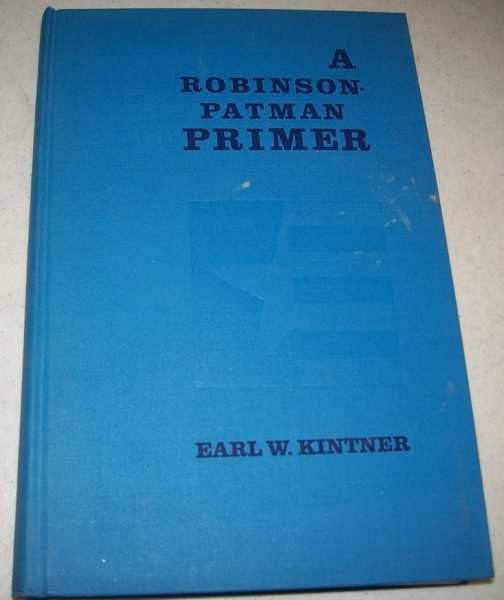 A Robinson-Patman Primer: A Businessman's Guide to the Law Against Price Discrimination, Kintner, Earl W.