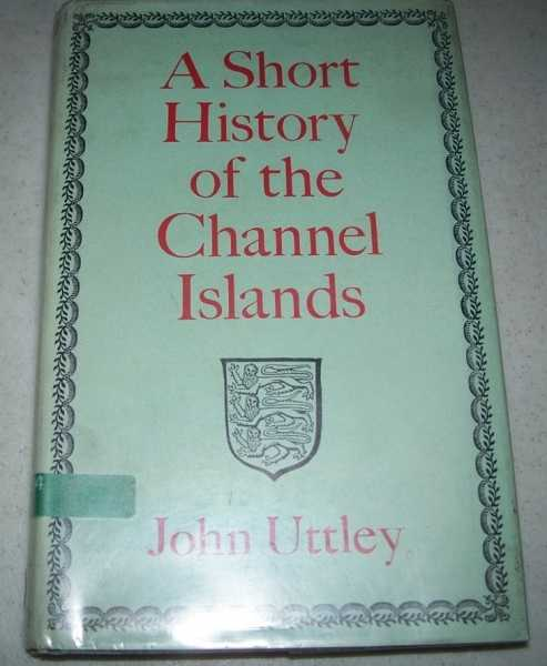 A Short History of the Channel Islands, Uttley, John