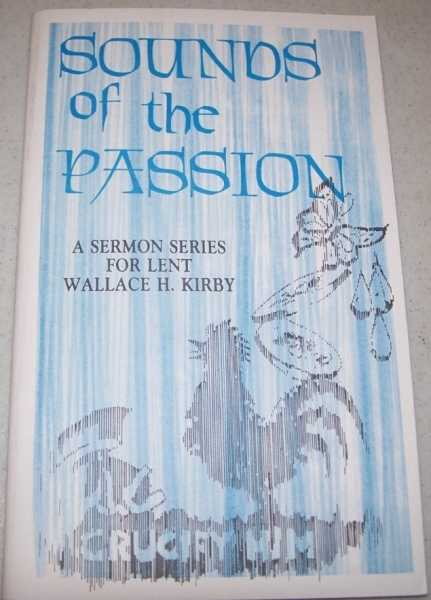 Sounds of the Passion: A Sermon Series for Lent, Kirby, Wallace H.