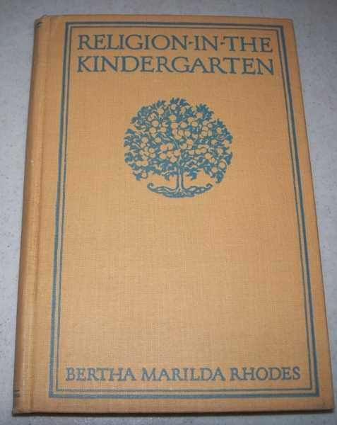 Religion in the Kindergarten: A Course in Religion for the Beginners' Department in the Sunday School or for Use in the Day School or the Home, Rhodes, Bertha Marilda