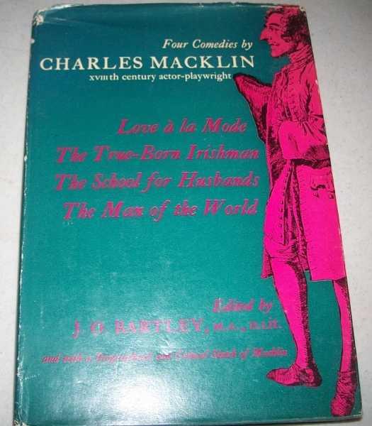 Four Comedies by Charles Macklin: Love a la Mode; The True Born Irishman; The School for Husbands; The Man of the World, Macklin, Charles; Bartley, J.O. (ed.)