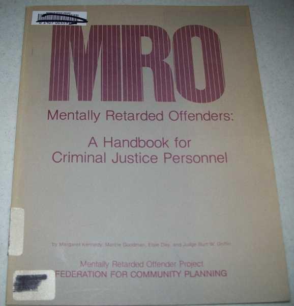 MRO, Mentally Retarded Offenders: A Handbook for Criminal Justice Personnel, Kennedy, Margaret; Goodman, Marcie; Day, Elsie; Griffin, Judge Burt W.