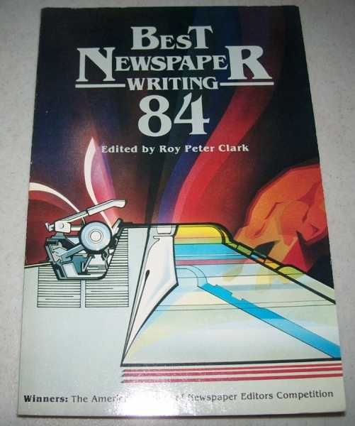 Best Newspaper Writing 1984: Winners, the American Society of Newspaper Editors Competition, Clark, Roy Peter (ed.)
