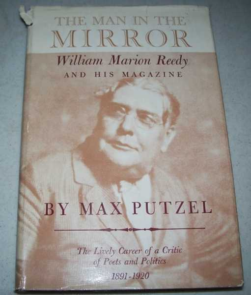 The Man in the Mirror: William Marion Ready and His Magazine, the Lively Career of a Critic of Poets and Politics 1891-1920, Putzel, Max