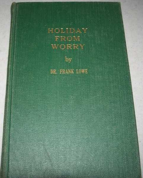 Holiday From Worry: A 20th Anniversary Volume of Timely and Typical Broadcasts by San Diego's Dean of Radio Speakers, the Man with a Smile in His Voice, Lowe, Dr. Frank