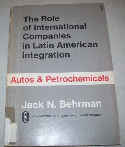 The Role of International Companies in Latin American Integration: Autos and Petrochemicals, Behrman, Jack N.