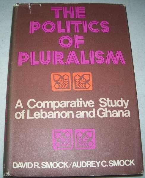 The Politics of Pluralism: A Comparative Study of Lebanon and Ghana, Smock, David R. and Audrey C.