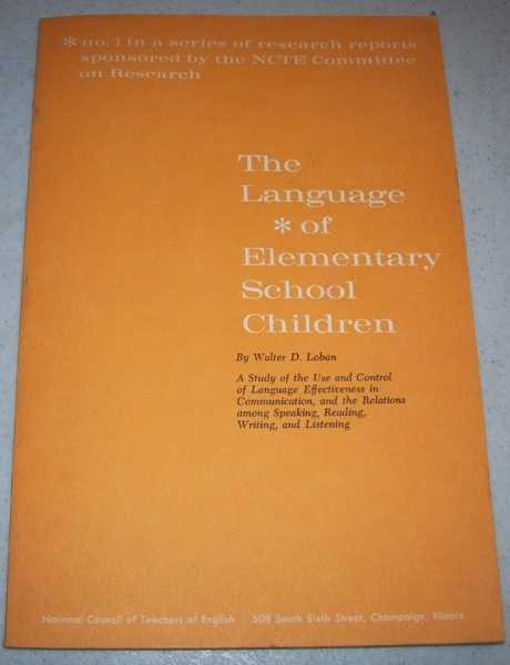 The Language of Elementary School Children: A Study of the Use and Control of Language and the Relations Among Speaking, Reading, Writing and Listening (NCTE Research Report No. 1), Loban, Walter
