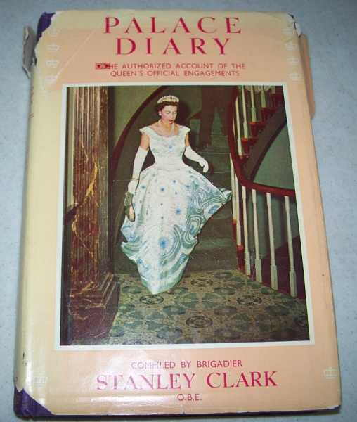 Palace Diary: Authorized Account of the Crowded Days of Queen Elizabeth's Life From the Time of Her Twenty First Birthday on April 21, 1947, Compiled with Full Access to Her Engagement Diaries, Clark, Brigadier Stanley