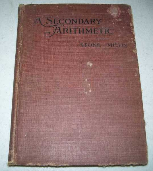 A Secondary Arithmetic, Commercial and Industrial for High, Industrial, Commercial, Normal Schools and Academies, Stone, John C. and Millis, James F.